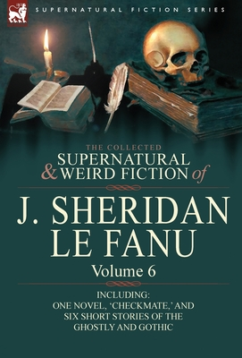 The Collected Supernatural and Weird Fiction of Joseph Sheridan Le Fanu 6 - Book #6 of the Collected Supernatural and Weird Fiction of J. Sheridan Le Fanu