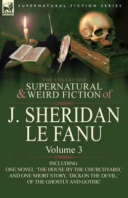 The Collected Supernatural and Weird Fiction of J. Sheridan Le Fanu: Volume 3-Including One Novel 'The House by the Churchyard, ' and One Short Story, - Book #3 of the Collected Supernatural and Weird Fiction of J. Sheridan Le Fanu