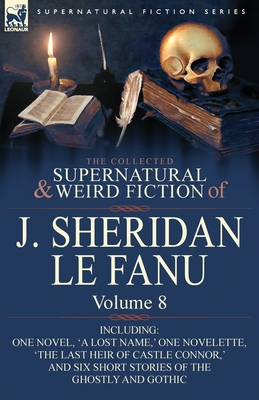 The Collected Supernatural and Weird Fiction of J. Sheridan Le Fanu: Volume 8-Including One Novel, 'a Lost Name, ' One Novelette, 'The Last Heir of CA - Book #8 of the Collected Supernatural and Weird Fiction of J. Sheridan Le Fanu
