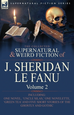 The Collected Supernatural and Weird Fiction of J. Sheridan Le Fanu: Volume 2-Including One Novel, 'Uncle Silas, ' One Novelette, 'Green Tea' and Five - Book #2 of the Collected Supernatural and Weird Fiction of J. Sheridan Le Fanu
