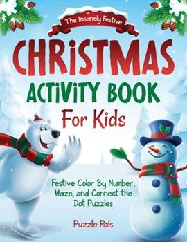Paperback The Insanely Festive Activity Book For Kids: Christmas Themed Color By Number, Maze, and Connect The Dot Puzzles [Large Print] Book