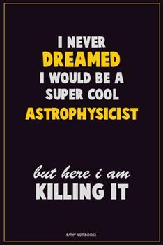 Paperback I Never Dreamed I Would Be a Super Cool Astrophysicist but Here I Am Killing It : Career Motivational Quotes 6x9 120 Pages Blank Lined Notebook Journal Book