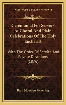 Hardcover Ceremonial For Servers At Choral And Plain Celebrations Of The Holy Eucharist: With The Order Of Service And Private Devotions (1876) Book