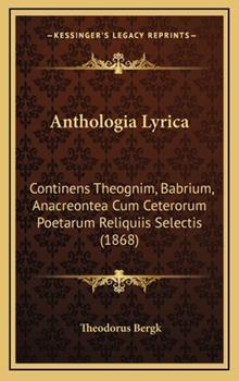 Hardcover Anthologia Lyric : Continens Theognim, Babrium, Anacreontea Cum Ceterorum Poetarum Reliquiis Selectis (1868) Book