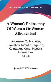 Hardcover A Woman's Philosophy of Woman or Woman Affranchised : An Answer to Michelet, Proudhon, Girardin, Legouve, Comte, and Other Modern Innovations (1864) Book