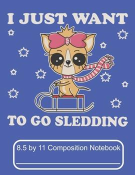 Paperback I Just Want to Go Sledding 8. 5 by 11 Composition Notebook : Adorable Winter Chihuahua Puppy Dog Riding a Sled in Snow Storm Book