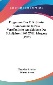 Hardcover Programm des K K Staats-Gymnasiums in Pola Veroffentlicht Am Schlusse des Schuljahres 1907 Xvii Jahrgang Book