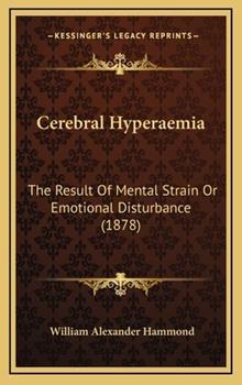 Hardcover Cerebral Hyperaemi : The Result of Mental Strain or Emotional Disturbance (1878) Book