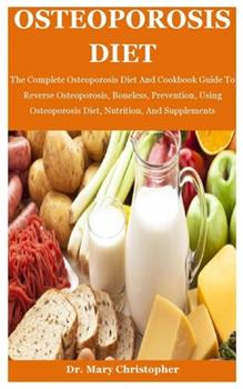 Paperback Osteoporosis Diet: The Complete Osteoporosis Diet And Cookbook Guide To Reverse Osteoporosis, Boneless, Prevention, Using Osteoporosis Di Book