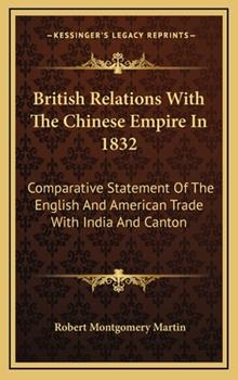 Hardcover British Relations with the Chinese Empire In 1832 : Comparative Statement of the English and American Trade with India and Canton Book