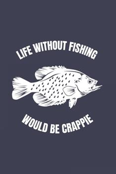 Paperback Life Without Fishing Would Be Crappie : Funny Crappie Fishing Journal - Notebook - Workbook for Fishing Dad, Fly Fishing and Angling Lover - 6x9 - 120 Graph Paper Pages Book
