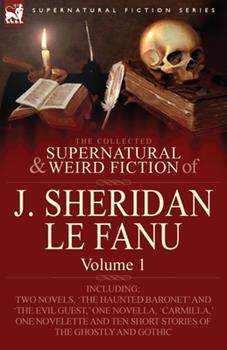 Paperback The Collected Supernatural and Weird Fiction of J Sheridan le Fanu : Volume 1-Including Two Novels, 'the Haunted Baronet' and 'the Evil Guest,' One No Book