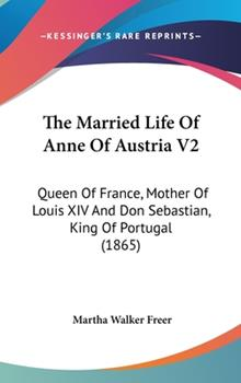 Hardcover The Married Life of Anne of Austria V2 : Queen of France, Mother of Louis XIV and Don Sebastian, King of Portugal (1865) Book
