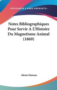 Hardcover Notes Bibliographiques Pour Servir a L'Histoire du Magnetisme Animal Book