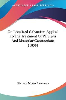 Paperback On Localized Galvanism Applied to the Treatment of Paralysis and Muscular Contractions Book