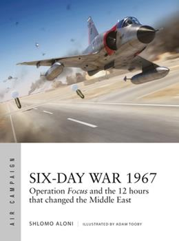 Six-Day War 1967: The Devastating First Strikes That Won Israel Air Supremacy - Book #10 of the Osprey Air Campaign