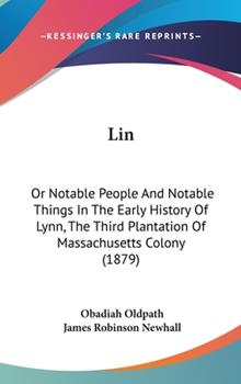 Hardcover Lin : Or Notable People and Notable Things in the Early History of Lynn, the Third Plantation of Massachusetts Colony (1879) Book