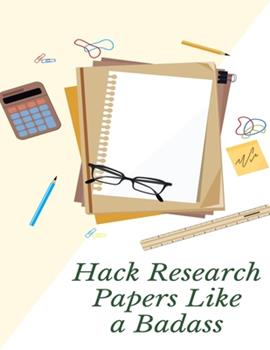 Paperback Hack Research Papers Like a Badass : How to Start Research Paper Qualitative, Quantitative, and Mixed Methods Approaches and Many Writing Tips! Book