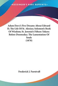 Paperback Adam Davy's Five Dreams about Edward II; the Life of St Alexius; Solomon's Book of Wisdom; St Jeremie's Fifteen Tokens Before Doomsday; the Lamentat Book