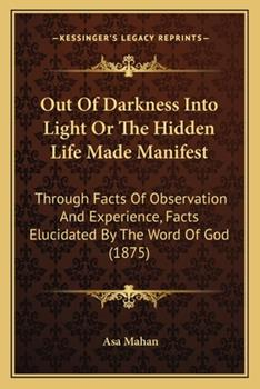 Paperback Out of Darkness Into Light or the Hidden Life Made Manifest: Through Facts of Observation and Experience, Facts Elucidated by the Word of God (1875) Book