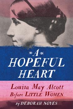 A Hopeful Heart: Louisa May Alcott Before Little Women 0525646248 Book Cover