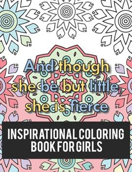 Paperback Inspirational Coloring Book For Girls: And Though She Be But Little, She Is Fierce, A Relaxation And Stress Relief Coloring Pages With Inspirational Q Book