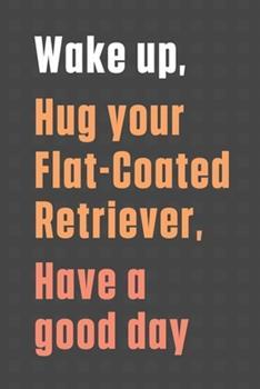 Paperback Wake up, Hug your Flat-Coated Retriever, Have a good day: For Flat-Coated Retriever Dog Fans Book