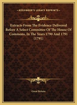 Hardcover Extracts from the Evidence Delivered Before a Select Committee of the House of Commons, in the Years 1790 And 1791 Book