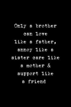 Paperback Only a Brother Can Love Like a Father, Annoy Like a Sister Care Like a Mother & Support Like a Friend : All Purpose 6x9 Blank Lined Notebook Journal Way Better Than a Card Trendy Unique Gift Solid Black Brother Book