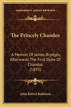 Paperback The Princely Chandos : A Memoir of James Brydges, Afterwards the First Duke of Chandos (1893) Book