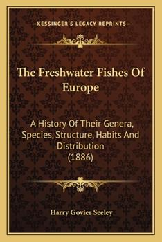 Paperback The Freshwater Fishes of Europe : A History of Their Genera, Species, Structure, Habits and Distribution (1886) Book