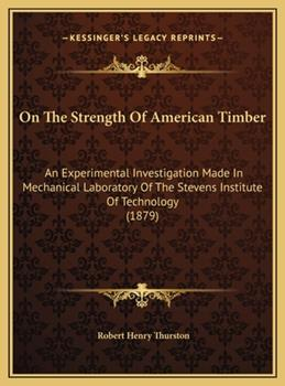 Hardcover On the Strength of American Timber : An Experimental Investigation Made in Mechanical Laboratory of the Stevens Institute of Technology (1879) Book