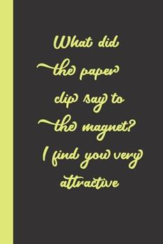 Paperback What did the paper clip say to the magnet? I find you very attractive: funny romantice flirting gift idea for couples wife husband boyfriend girlfrien Book