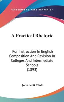Hardcover A Practical Rhetoric : For Instruction in English Composition and Revision in Colleges and Intermediate Schools (1893) Book