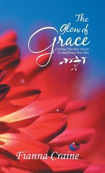 Hardcover The Glow of Grace : Creating Your Best Future by Redefining Your Past Book