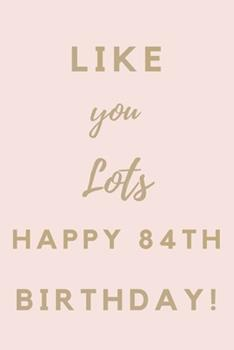 Paperback Like You Lots Happy 84th Birthday : 84th Birthday Gift / Journal / Notebook / Unique Birthday Card Alternative Quote Book