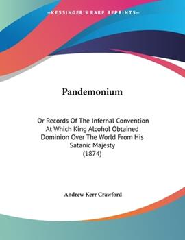 Paperback Pandemonium : Or Records of the Infernal Convention at Which King Alcohol Obtained Dominion over the World from His Satanic Majesty (1874) Book