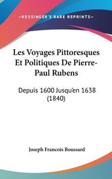 Hardcover Les Voyages Pittoresques et Politiques de Pierre-Paul Rubens : Depuis 1600 Jusqu'en 1638 (1840) Book