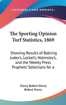 Hardcover The Sporting Opinion Turf Statistics, 1869: Showing Results of Bakcing Judex's, Locket's, Walmsley's, and the Weekly Press Prophets' Selections for a Book