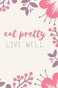 Paperback Eat Pretty Live Well : A Guided Journal for Nourishing Beauty, Food Journal, Health and Diet Journal, Nutritional Books,120 PAGES, 6 X 9 Book