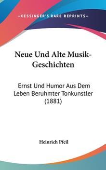 Hardcover Neue und Alte Musik-Geschichten : Ernst und Humor Aus Dem Leben Beruhmter Tonkunstler (1881) Book