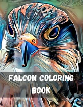 Paperback Falcons Coloring Book: A Coloring Book of Eagles, Hawks, Falcons, and Owls Birds of Prey Coloring Book: Eagles, Hawks, Falcons, Patriotic Bal Book