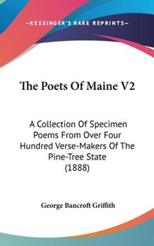 Hardcover The Poets Of Maine V2: A Collection Of Specimen Poems From Over Four Hundred Verse-Makers Of The Pine-Tree State (1888) Book