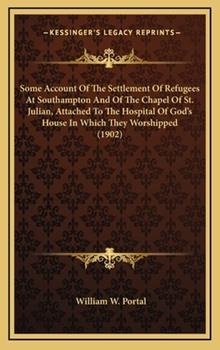 Hardcover Some Account of the Settlement of Refugees at Southampton and of the Chapel of St Julian, Attached to the Hospital of God's House in Which They Worsh Book