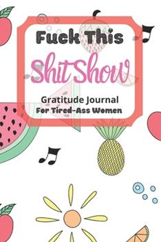 Paperback Fuck This Shit Show Gratitude Journal for Tired-Ass Women : Cuss Words Gratitude Journal Gift for Tired-Ass Women and Girls; Fruits Theme; Blank Templates to Record All Your Fucking Thoughts Book