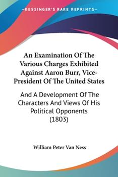 Paperback An Examination Of The Various Charges Exhibited Against Aaron Burr, Vice-President Of The United States: And A Development Of The Characters And Views Book
