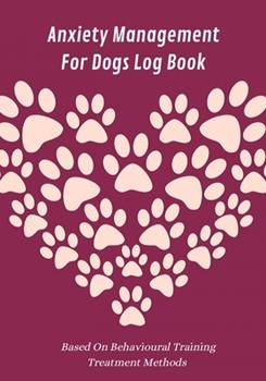 Paperback Anxiety Management for Dogs Log Book : Based on Behavioural Training Treatment Methods: Weekly Exercise, Feeding & Vet Appointments Tracker Included: a Great Gift for Worried, Concerned & Stressed Dog Ownerss of All Breeds Book