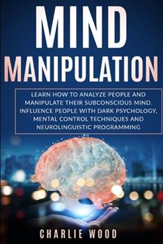 Paperback MIND MANIPULATION: Learn how to analyze people and manipulate their subconscious mind. Influence people with dark psychology, mental control techniques and neurolinguistic programming Book