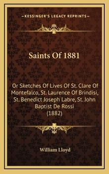 Hardcover Saints of 1881: Or Sketches of Lives of St. Clare of Montefalco, St. Laurence of Brindisi, St. Benedict Joseph Labre, St. John Baptist Book
