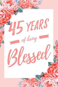 Paperback 45 Years of Being Blessed : 6x9 Dot Bullet Floral Notebook/Journal Thankful Grateful 45th Birthday Gift Idea Book